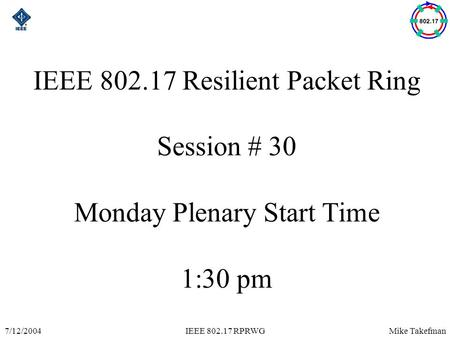Mike Takefman7/12/2004IEEE 802.17 RPRWG IEEE 802.17 Resilient Packet Ring Session # 30 Monday Plenary Start Time 1:30 pm.