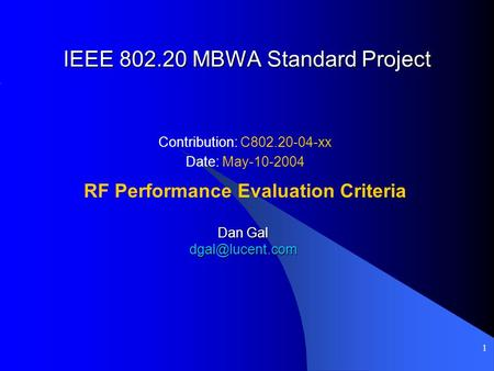 1 IEEE 802.20 MBWA Standard Project Contribution: C802.20-04-xx Date: May-10-2004 RF Performance Evaluation Criteria Dan Gal