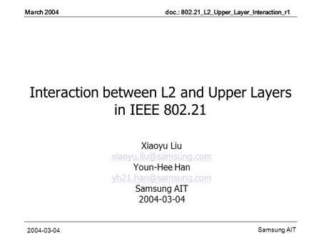 March 2004 doc.: 802.21_L2_Upper_Layer_Interaction_r1 Samsung AIT 2004-03-04 Interaction between L2 and Upper Layers in IEEE 802.21 Xiaoyu Liu