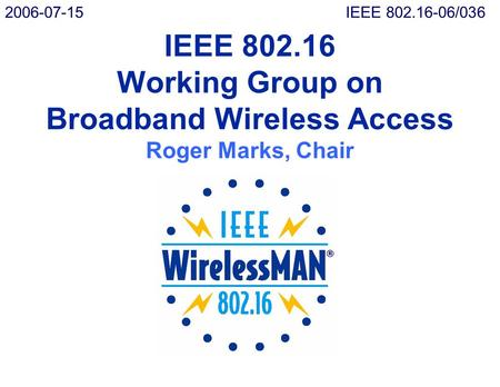 IEEE 802.16 Working Group on Broadband Wireless Access Roger Marks, Chair 2006-07-15IEEE 802.16-06/036.