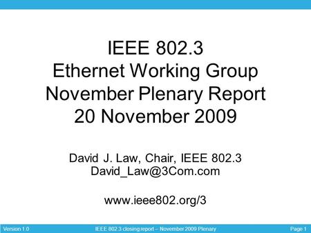 Page 1Version 1.0 IEEE 802.3 closing report – November 2009 Plenary IEEE 802.3 Ethernet Working Group November Plenary Report 20 November 2009 David J.