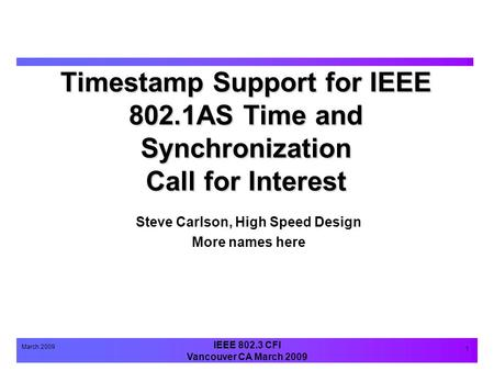 IEEE 802.3 CFI Vancouver CA March 2009 March 2009 1 Timestamp Support for IEEE 802.1AS Time and Synchronization Call for Interest Steve Carlson, High Speed.