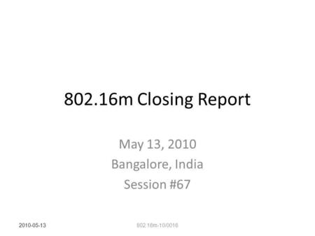 802.16m Closing Report May 13, 2010 Bangalore, India Session #67 802.16m-10/0016 2010-05-13.