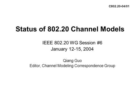 Status of 802.20 Channel Models IEEE 802.20 WG Session #6 January 12-15, 2004 Qiang Guo Editor, Channel Modeling Correspondence Group C802.20-04/01.