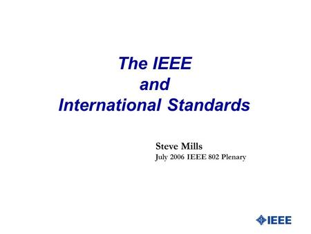 The IEEE and International Standards Steve Mills July 2006 IEEE 802 Plenary.