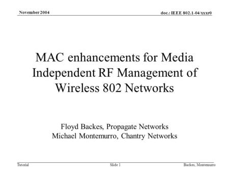 Doc.: IEEE 802.1-04/xxxr0 Tutorial November 2004 Backes, MontemurroSlide 1 MAC enhancements for Media Independent RF Management of Wireless 802 Networks.