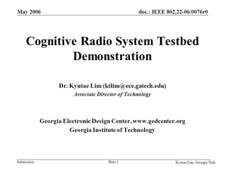 Doc.: IEEE 802.22-06/0076r0 Submission Kyutae Lim, Georgia Tech May 2006 Slide 1 Cognitive Radio System Testbed Demonstration Dr. Kyutae Lim