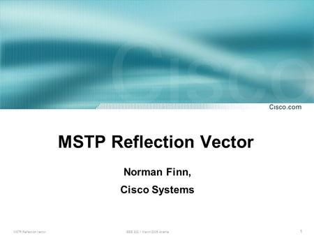 MSTP Reflection VectorIEEE 802.1 March 2005 Atlanta 1 MSTP Reflection Vector Norman Finn, Cisco Systems.