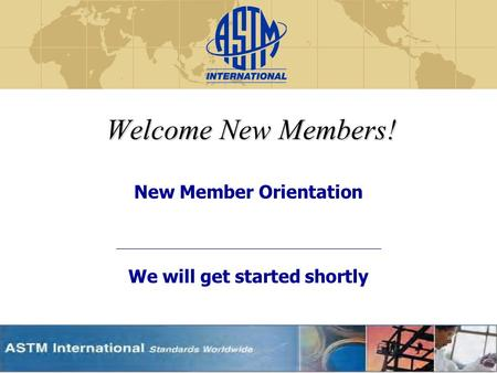 Welcome New Members! New Member Orientation We will get started shortly.