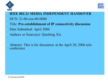 21-06-xxxx-00-0000 IEEE 802.21 MEDIA INDEPENDENT HANDOVER DCN: 21-06-xxx-00-0000 Title: Pre-establishment of IP connectivity discussion Date Submitted: