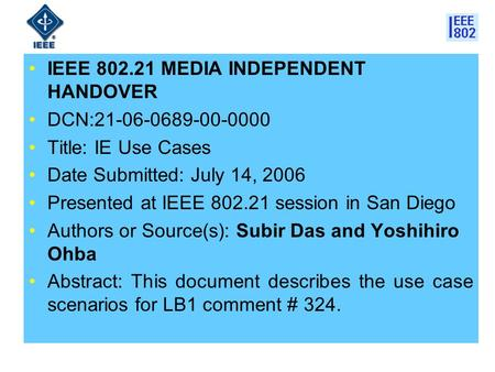 IEEE 802.21 MEDIA INDEPENDENT HANDOVER DCN:21-06-0689-00-0000 Title: IE Use Cases Date Submitted: July 14, 2006 Presented at IEEE 802.21 session in San.