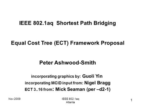 Nov 2009IEEE 802.1aq Atlanta IEEE 802.1aq Shortest Path Bridging Equal Cost Tree (ECT) Framework Proposal Peter Ashwood-Smith incorporating graphics by: