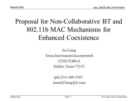 Doc.: IEEE 802.15-01/026r1 Submission March 2001 Jie Liang, Texas InstrumentsSlide 1 Jie Liang Texas Instruments Incorporated 12500 TI Blvd. Dallas, Texas.