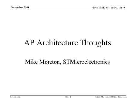 Doc.: IEEE 802.11-04/1191r5 Submission November 2004 Mike Moreton, STMicroelectronicsSlide 1 AP Architecture Thoughts Mike Moreton, STMicroelectronics.