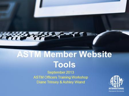 September 2013 ASTM Officers Training Workshop September 2013 ASTM Officers Training Workshop ASTM Member Website Tools September 2013 ASTM Officers Training.