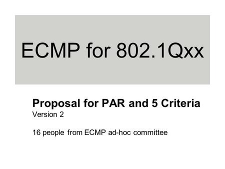 ECMP for 802.1Qxx Proposal for PAR and 5 Criteria Version 2 16 people from ECMP ad-hoc committee.