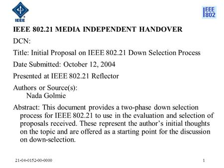 21-04-0152-00-00001 IEEE 802.21 MEDIA INDEPENDENT HANDOVER DCN: Title: Initial Proposal on IEEE 802.21 Down Selection Process Date Submitted: October 12,