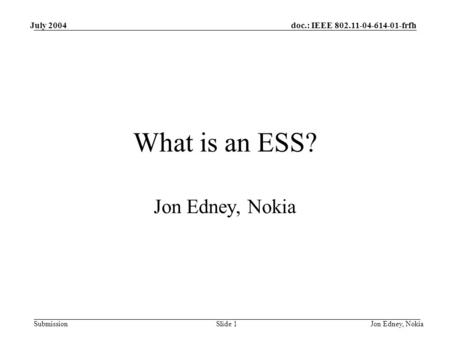 Doc.: IEEE 802.11-04-614-01-frfh Submission July 2004 Jon Edney, NokiaSlide 1 What is an ESS? Jon Edney, Nokia.