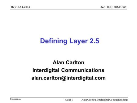 Doc.: IEEE 802.21-xxx Submission May 10-14, 2004 Alan Carlton, Interdigital CommunicationsSlide 1 Defining Layer 2.5 Alan Carlton Interdigital Communications.