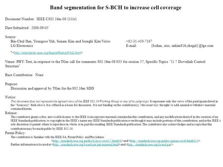 Band segmentation for S-BCH to increase cell coverage Document Number: IEEE C802.16m-08/1111r1 Date Submitted: 2008-09-05 Source: Bin-Chul Ihm, Youngsoo.