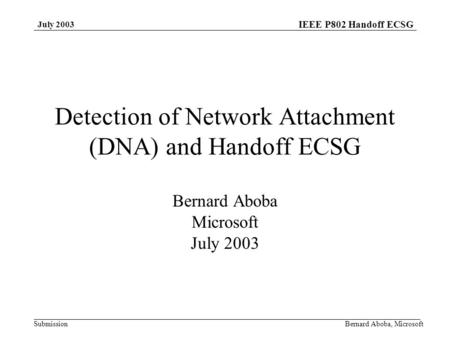 IEEE P802 Handoff ECSG Submission July 2003 Bernard Aboba, Microsoft Detection of Network Attachment (DNA) and Handoff ECSG Bernard Aboba Microsoft July.