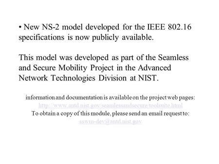 New NS-2 model developed for the IEEE 802.16 specifications is now publicly available. This model was developed as part of the Seamless and Secure Mobility.