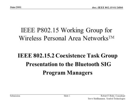 Doc.: IEEE 802.15-01/265r0 Submission June 2001 Robert F. Heile, Consultant Steve Shellhammer, Symbol Technologies Slide 1 IEEE P802.15 Working Group for.