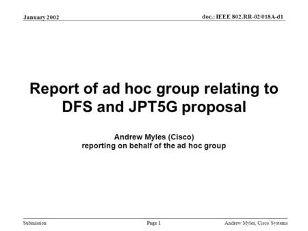 Submission Page 1 January 2002 doc.: IEEE 802.RR-02/018A-d1 Andrew Myles, Cisco Systems Report of ad hoc group relating to DFS and JPT5G proposal Andrew.