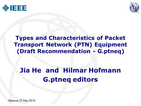 Geneva, 27 May 2010 Types and Characteristics of Packet Transport Network (PTN) Equipment (Draft Recommendation - G.ptneq) Jia He and Hilmar Hofmann G.ptneq.