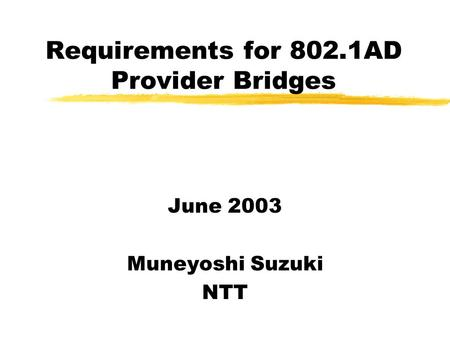 Requirements for 802.1AD Provider Bridges June 2003 Muneyoshi Suzuki NTT.