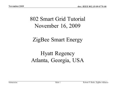 November 2009 802 Smart Grid Tutorial November 16, 2009 ZigBee Smart Energy Hyatt Regency Atlanta, Georgia, USA Robert F. Heile, ZigBee Alliance.