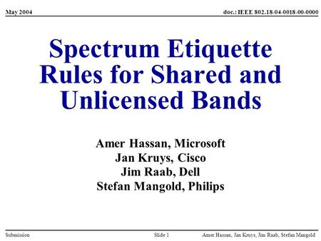 Amer Hassan, Jan Kruys, Jim Raab, Stefan MangoldSlide 1Submission May 2004doc.: IEEE 802.18-04-0018-00-0000 Spectrum Etiquette Rules for Shared and Unlicensed.