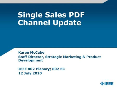 Single Sales PDF Channel Update Karen McCabe Staff Director, Strategic Marketing & Product Development IEEE 802 Plenary; 802 EC 12 July 2010.
