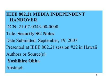 1 IEEE 802.21 MEDIA INDEPENDENT HANDOVER DCN: 21-07-0343-00-0000 Title: Security SG Notes Date Submitted: September, 19, 2007 Presented at IEEE 802.21.
