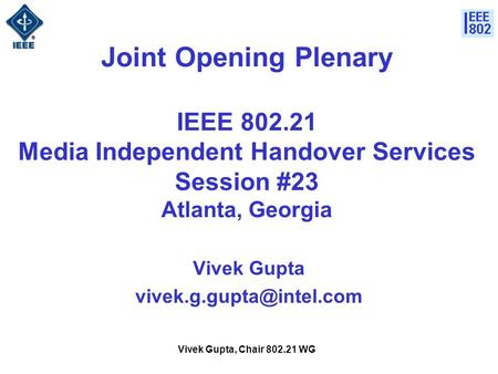 Vivek Gupta, Chair 802.21 WG Joint Opening Plenary IEEE 802.21 Media Independent Handover Services Session #23 Atlanta, Georgia Vivek Gupta