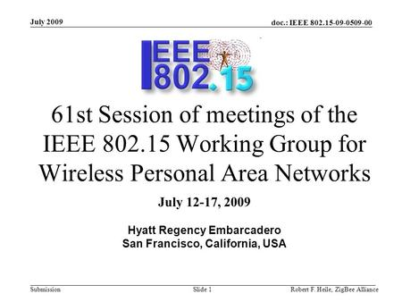 Doc.: IEEE 802.15-09-0509-00 Submission July 2009 Robert F. Heile, ZigBee AllianceSlide 1 61st Session of meetings of the IEEE 802.15 Working Group for.