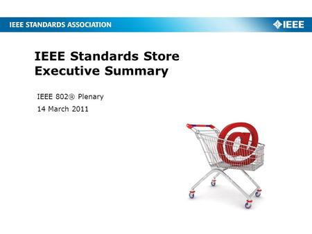 IEEE Standards Store Executive Summary IEEE 802® Plenary 14 March 2011.