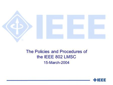 The Policies and Procedures of the IEEE 802 LMSC 15-March-2004.