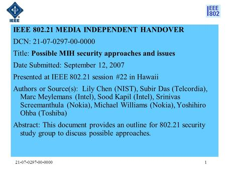 21-07-0297-00-00001 IEEE 802.21 MEDIA INDEPENDENT HANDOVER DCN: 21-07-0297-00-0000 Title: Possible MIH security approaches and issues Date Submitted: September.