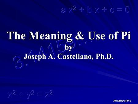 Meaning of Pi 1 The Meaning & Use of Pi by Joseph A. Castellano, Ph.D.