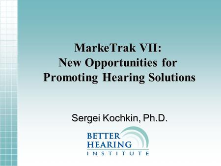 MarkeTrak VII: New Opportunities for Promoting Hearing Solutions Sergei Kochkin, Ph.D.