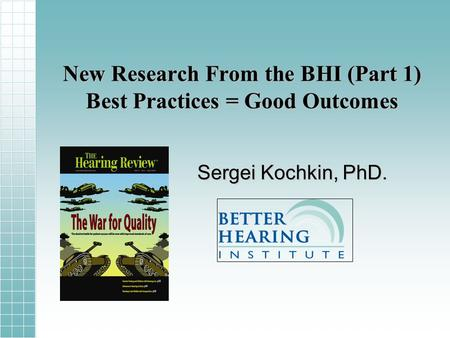 New Research From the BHI (Part 1) Best Practices = Good Outcomes Sergei Kochkin, PhD.
