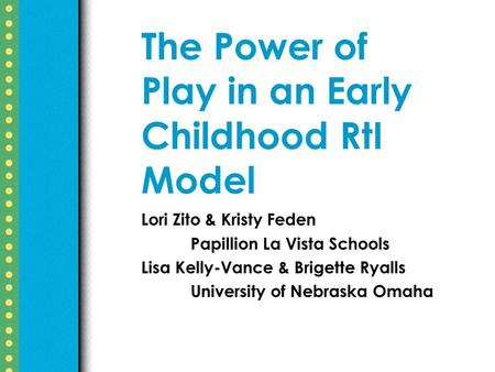 The Power of Play in an Early Childhood RtI Model Lori Zito & Kristy Feden Papillion La Vista Schools Lisa Kelly-Vance & Brigette Ryalls University of.