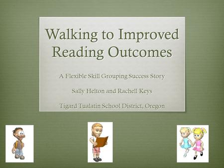 Walking to Improved Reading Outcomes A Flexible Skill Grouping Success Story Sally Helton and Rachell Keys Tigard Tualatin School District, Oregon.