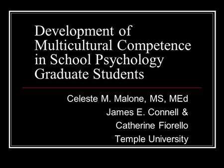 Development of Multicultural Competence in School Psychology Graduate Students Celeste M. Malone, MS, MEd James E. Connell & Catherine Fiorello Temple.