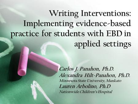 Writing Interventions: Implementing evidence-based practice for students with EBD in applied settings Carlos J. Panahon, Ph.D. Alexandra Hilt-Panahon,
