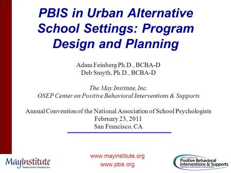 PBIS in Urban Alternative School Settings: Program Design and Planning www.mayinstitute.org www.pbis.org Adam Feinberg Ph.D., BCBA-D Deb Smyth, Ph.D.,