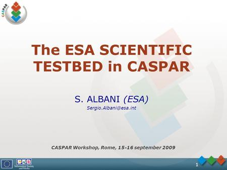 1 The ESA SCIENTIFIC TESTBED in CASPAR S. ALBANI (ESA) CASPAR Workshop, Rome, 15-16 september 2009.