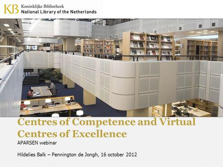 Centres of Competence and Virtual Centres of Excellence APARSEN webinar Hildelies Balk – Pennington de Jongh, 16 october 2012.