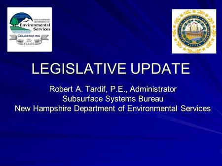 LEGISLATIVE UPDATE Robert A. Tardif, P.E., Administrator Subsurface Systems Bureau New Hampshire Department of Environmental Services.